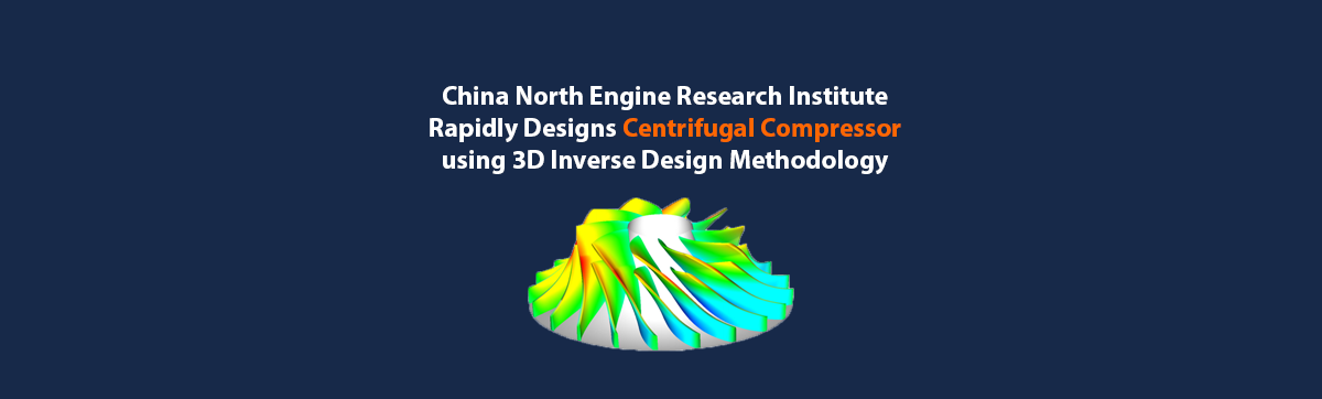 China North Engine Research Institute Rapidly Designs Centrifugal Compressor using 3D Inverse Design Methodology